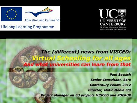 The (different) news from VISCED: Virtual Schooling for all ages And what universities can learn from that Paul Bacsich Senior Consultant, Sero Canterbury.