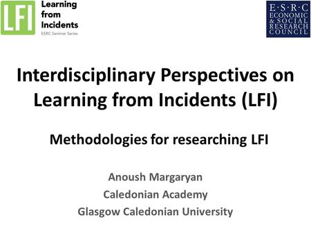 Interdisciplinary Perspectives on Learning from Incidents (LFI) Methodologies for researching LFI Anoush Margaryan Caledonian Academy Glasgow Caledonian.