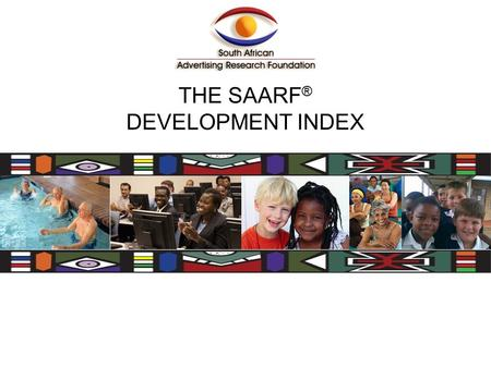 THE SAARF ® DEVELOPMENT INDEX. SAARF ® Development Index This Development Index is based on the results of certain questions from the SAARF AMPS ® study.