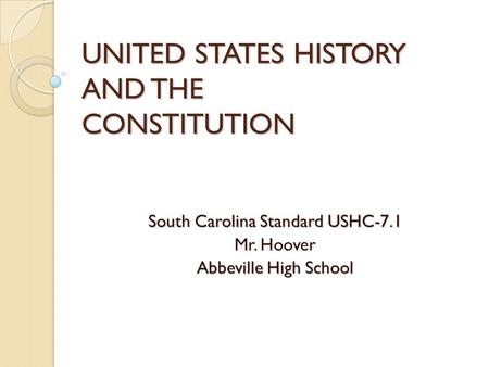 UNITED STATES HISTORY AND THE CONSTITUTION South Carolina Standard USHC-7.1 Mr. Hoover Abbeville High School.