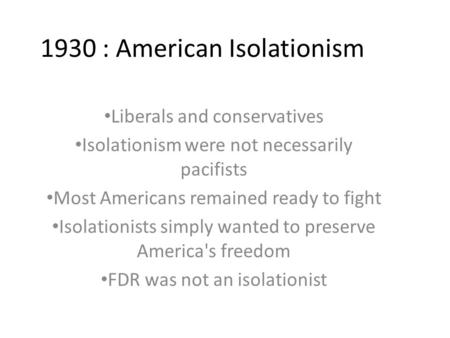 1930 : American Isolationism Liberals and conservatives Isolationism were not necessarily pacifists Most Americans remained ready to fight Isolationists.