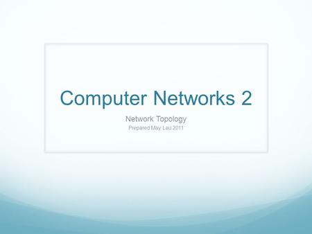 Computer Networks 2 Network Topology Prepared May Lau 2011.
