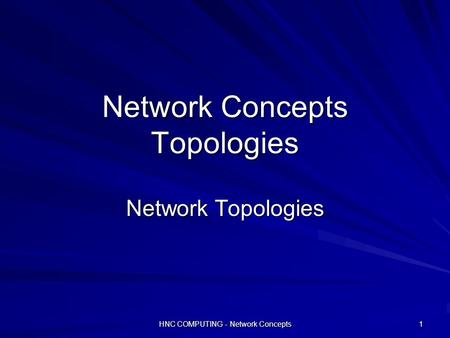 HNC COMPUTING - Network Concepts 1 Network Concepts Topologies Network Topologies.