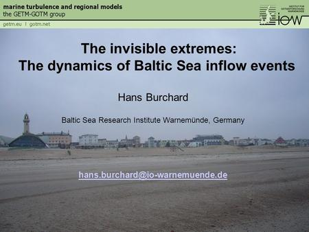 Hans Burchard Baltic Sea Research Institute Warnemünde, Germany The invisible extremes: The dynamics of Baltic Sea inflow.