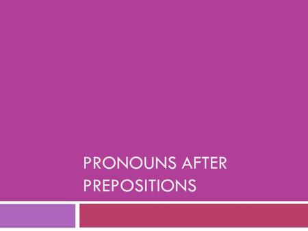 PRONOUNS AFTER PREPOSITIONS. Pronouns after Prepositions  Pronouns can stand for the same noun yet still have different forms, depending on how they're.