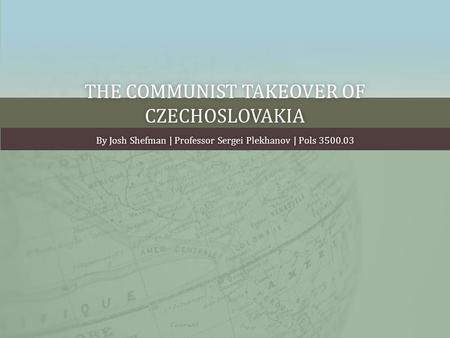 THE COMMUNIST TAKEOVER OF CZECHOSLOVAKIA By Josh Shefman | Professor Sergei Plekhanov | Pols 3500.03By Josh Shefman | Professor Sergei Plekhanov | Pols.