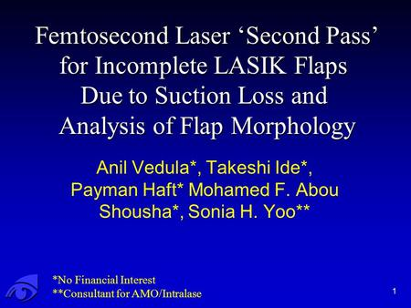 Femtosecond Laser 'Second Pass' for Incomplete LASIK Flaps Due to Suction Loss and Analysis of Flap Morphology 1 Anil Vedula*, Takeshi Ide*, Payman Haft*