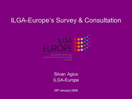 ILGA-Europe's Survey & Consultation Silvan Agius ILGA-Europe 29 th January 2008.