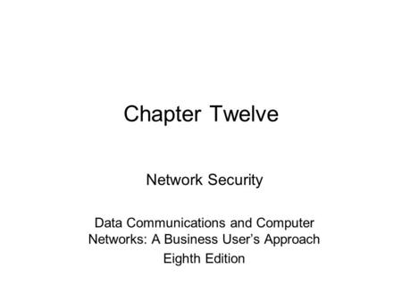 Chapter Twelve Network Security Data Communications and Computer Networks: A Business User's Approach Eighth Edition.