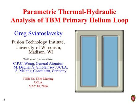 1 Parametric Thermal-Hydraulic Analysis of TBM Primary Helium Loop Greg Sviatoslavsky Fusion Technology Institute, University of Wisconsin, Madison, WI.