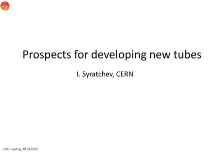 CLIC meeting, 30.08.2013 Prospects for developing new tubes I. Syratchev, CERN.