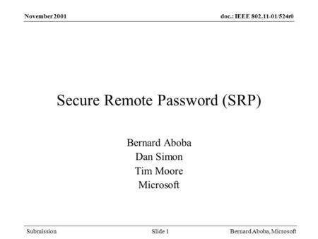 Doc.: IEEE 802.11-01/524r0 Submission November 2001 Bernard Aboba, MicrosoftSlide 1 Secure Remote Password (SRP) Bernard Aboba Dan Simon Tim Moore Microsoft.