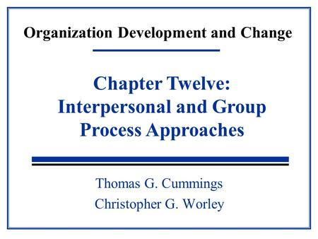 Organization Development and Change Thomas G. Cummings Christopher G. Worley Chapter Twelve: Interpersonal and Group Process Approaches.