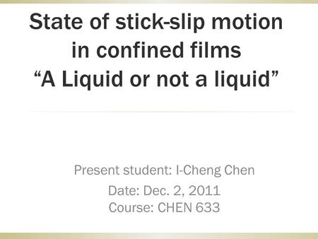 "State of stick-slip motion in confined films ""A Liquid or not a liquid"" Present student: I-Cheng Chen Date: Dec. 2, 2011 Course: CHEN 633."