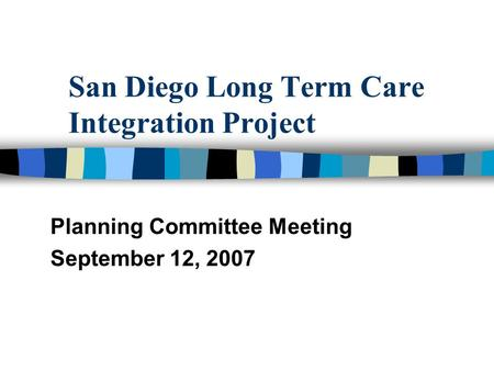San Diego Long Term Care Integration Project Planning Committee Meeting September 12, 2007.