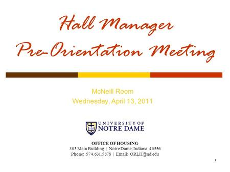 1 Hall Manager Pre-Orientation Meeting McNeill Room Wednesday, April 13, 2011 OFFICE OF HOUSING 305 Main Building | Notre Dame, Indiana 46556 Phone: 574.631.5878.