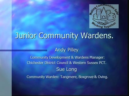 Junior Community Wardens. Andy Pilley Community Development & Wardens Manager: Community Development & Wardens Manager: Chichester District Council & Western.