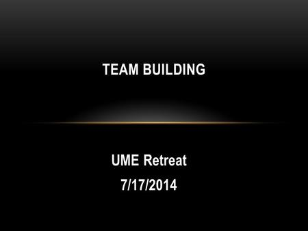UME Retreat 7/17/2014 TEAM BUILDING. How would you define a good team?