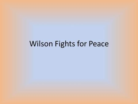 Wilson Fights for Peace. His Plan Goes to Europe to propose his ideas – Did not expect rejection 14 Points Speech – Divided into 3 groups – First 5 points.