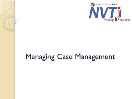 Managing Case Management. Purpose Audience ◦ This two day training covers the basics of case management and is intended for managers/supervisors of individuals.