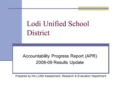 Lodi Unified School District Accountability Progress Report (APR) 2008-09 Results Update Prepared by the LUSD Assessment, Research & Evaluation Department.