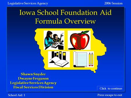 School Aid: 1 Legislative Services Agency 2006 Session Click to continue Press escape to exit Iowa School Foundation Aid Formula Overview Shawn Snyder.
