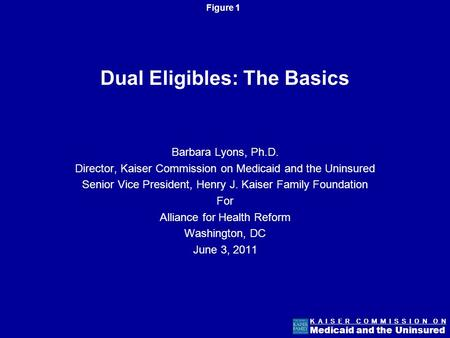 Figure 1 K A I S E R C O M M I S S I O N O N Medicaid and the Uninsured Dual Eligibles: The Basics Barbara Lyons, Ph.D. Director, Kaiser Commission on.