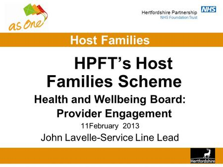 Hertfordshire Partnership NHS Foundation Trust Host Families HPFT's Host Families Scheme Health and Wellbeing Board: Provider Engagement 11February 2013.