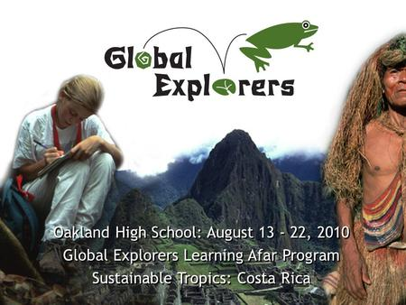 Www.GlobalExplorers.org Oakland High School: August 13 - 22, 2010 Global Explorers Learning Afar Program Sustainable Tropics: Costa Rica Oakland High School: