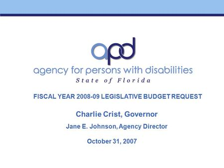 October 31, 2007 Charlie Crist, Governor Jane E. Johnson, Agency Director FISCAL YEAR 2008-09 LEGISLATIVE BUDGET REQUEST.