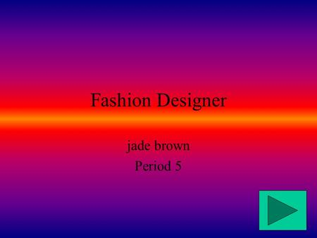 Fashion Designer jade brown Period 5 What is it? A fashion designer designs clothes for people to wear. There are many different areas of fashion design,