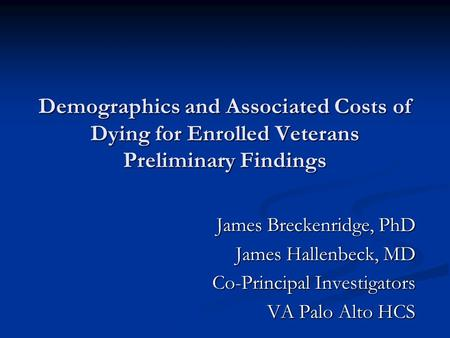 Demographics and Associated Costs of Dying for Enrolled Veterans Preliminary Findings James Breckenridge, PhD James Hallenbeck, MD Co-Principal Investigators.