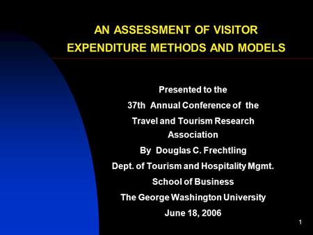 1 AN ASSESSMENT OF VISITOR EXPENDITURE METHODS AND MODELS Presented to the 37th Annual Conference of the Travel and Tourism Research Association By Douglas.