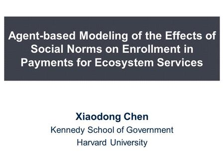Xiaodong Chen Kennedy School of Government Harvard University Agent-based Modeling of the Effects of Social Norms on Enrollment in Payments for Ecosystem.