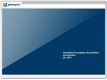 GivenGain Foundation, South Africa Introduction Q1, 2011.