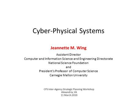 Cyber-Physical Systems Jeannette M. Wing Assistant Director Computer and Information Science and Engineering Directorate National Science Foundation and.