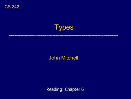 Types John Mitchell CS 242 Reading: Chapter 6. Announcements uHomework 1 due today Turn in at the end of class, OR Turn in by 5PM to the homework drop.