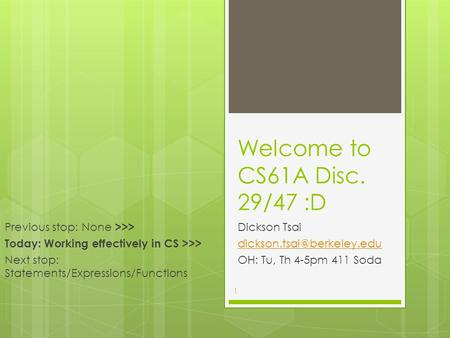 Welcome to CS61A Disc. 29/47 :D Dickson Tsai OH: Tu, Th 4-5pm 411 Soda Previous stop: None >>> Today: Working effectively in.