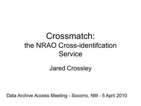 Crossmatch: the NRAO Cross-identifcation Service Jared Crossley Data Archive Access Meeting - Socorro, NM - 5 April 2010.