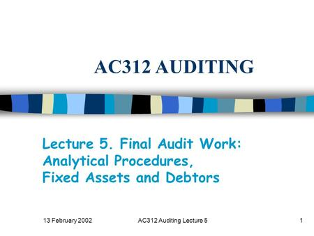 13 February 2002AC312 Auditing Lecture 51 AC312 AUDITING Lecture 5. Final Audit Work: Analytical Procedures, Fixed Assets and Debtors.