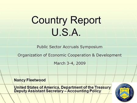 1 Country Report U.S.A. Public Sector Accruals Symposium Organization of Economic Cooperation & Development March 3-4, 2009 Nancy Fleetwood United States.