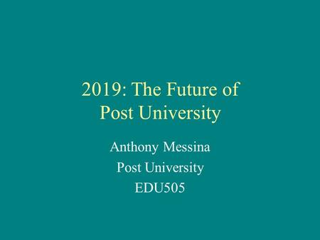 2019: The Future of Post University Anthony Messina Post University EDU505.