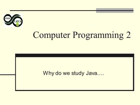 Computer Programming 2 Why do we study Java….. Java is Simple It has none of the following: operator overloading, header files, pre- processor, pointer.