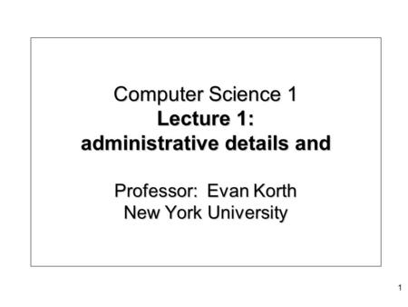Computer Science 1 Lecture 1: administrative details and Professor: Evan Korth New York University 1.