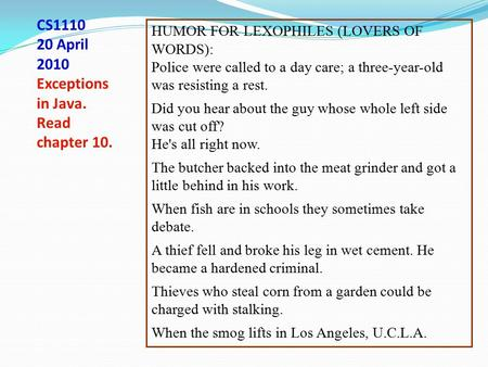 CS1110 20 April 2010 Exceptions in Java. Read chapter 10. HUMOR FOR LEXOPHILES (LOVERS OF WORDS): Police were called to a day care; a three-year-old was.
