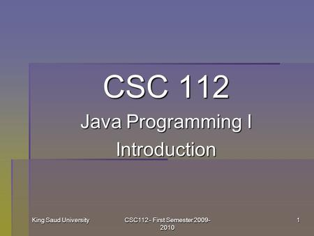 King Saud UniversityCSC112 - First Semester 2009- 2010 1 CSC 112 Java Programming I Introduction.