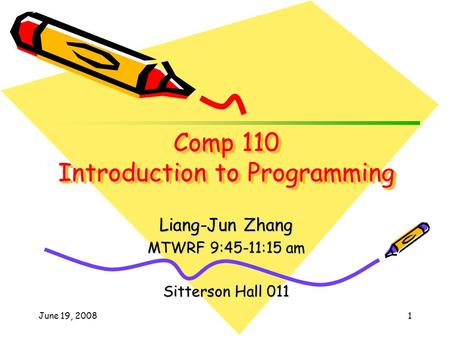June 19, 20081 Liang-Jun Zhang MTWRF 9:45-11:15 am Sitterson Hall 011 Comp 110 Introduction to Programming.
