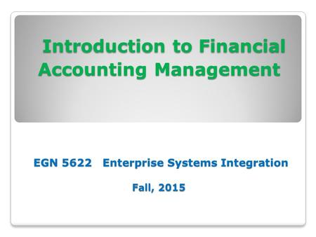 Introduction to Financial Accounting Management EGN 5622 Enterprise Systems Integration Fall, 2015 Introduction to Financial Accounting Management EGN.