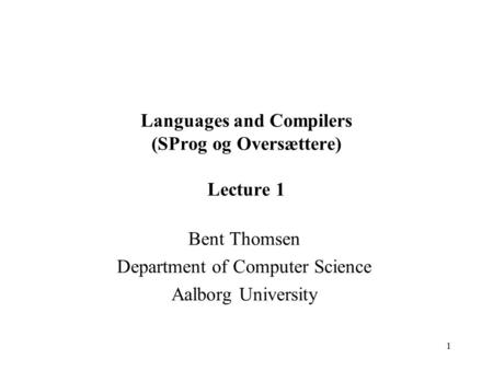 1 Languages and Compilers (SProg og Oversættere) Lecture 1 Bent Thomsen Department of Computer Science Aalborg University.