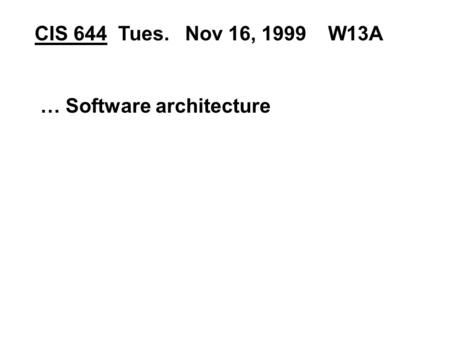 CIS 644 Tues. Nov 16, 1999 W13A … Software architecture.
